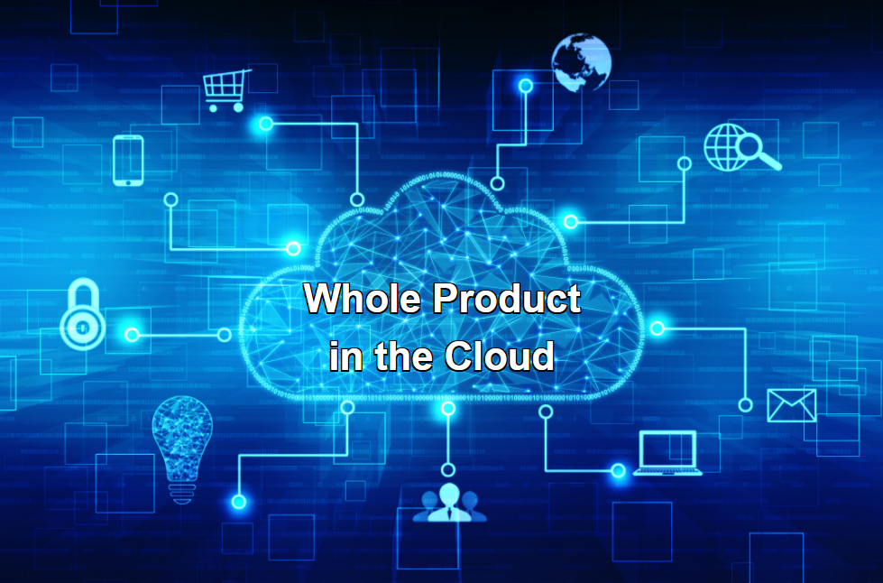 Whole Product Elaboration for SaaS: Part 1: Why SaaS Demands Another Look at Whole Product